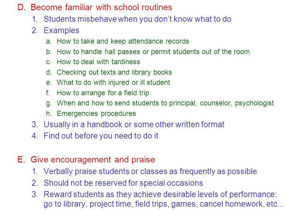 D.Become familiar with school routines 1.Students misbehave when you dont know what to do 2.Examples a.How to take and keep attendance records b.How to handle hall passes or permit students out of the room c.How to deal with tardiness d.Checking out texts and library books e.What to do with injured or ill student f.How to arrange for a field trip g.When and how to send students to principal, counselor, psychologist h.Emergencies procedures 3.Usually in a handbook or some other written format 4.Find out before you need to do it E.Give encouragement and praise 1.Verbally praise students or classes as frequently as possible 2.Should not be reserved for special occasions 3.Reward students as they achieve desirable levels of performance: go to library, project time, field trips, games, cancel homework, etc...