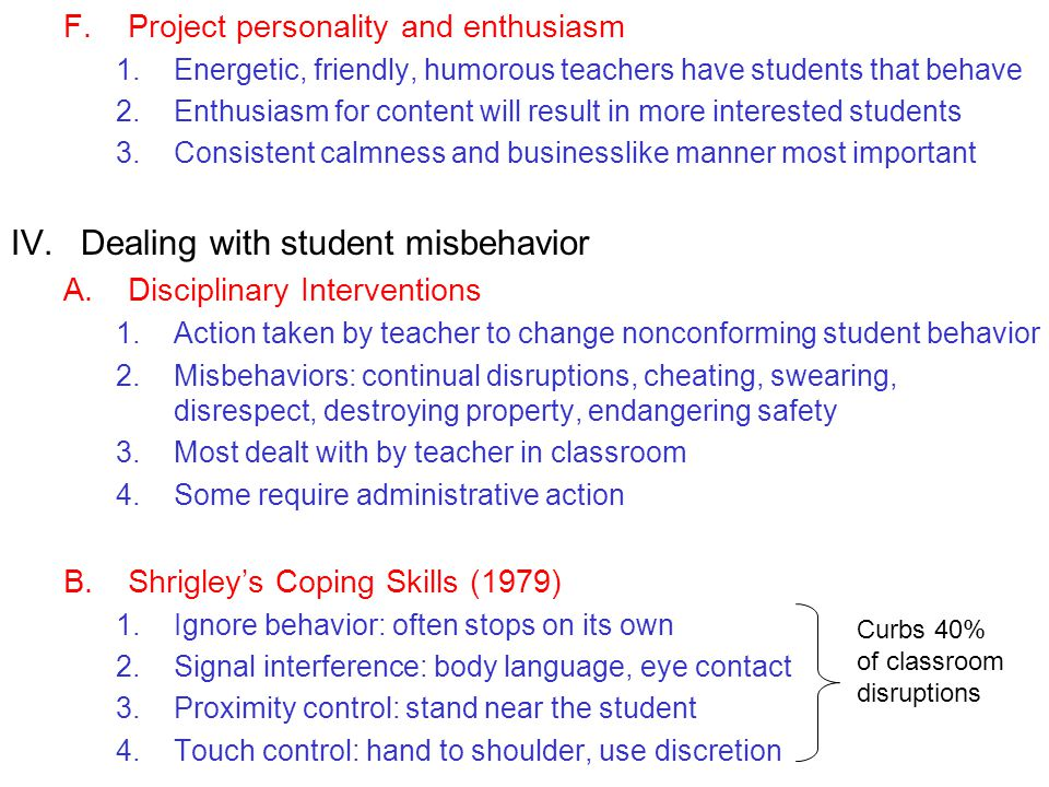 F.Project personality and enthusiasm 1.Energetic, friendly, humorous teachers have students that behave 2.Enthusiasm for content will result in more interested students 3.Consistent calmness and businesslike manner most important IV.Dealing with student misbehavior A.Disciplinary Interventions 1.Action taken by teacher to change nonconforming student behavior 2.Misbehaviors: continual disruptions, cheating, swearing, disrespect, destroying property, endangering safety 3.Most dealt with by teacher in classroom 4.Some require administrative action B.Shrigleys Coping Skills (1979) 1.Ignore behavior: often stops on its own 2.Signal interference: body language, eye contact 3.Proximity control: stand near the student 4.Touch control: hand to shoulder, use discretion Curbs 40% of classroom disruptions