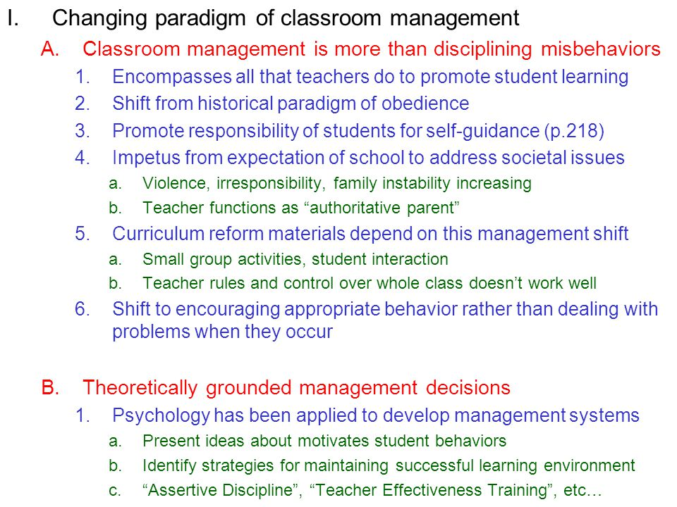 I.Changing paradigm of classroom management A.Classroom management is more than disciplining misbehaviors 1.Encompasses all that teachers do to promote student learning 2.Shift from historical paradigm of obedience 3.Promote responsibility of students for self-guidance (p.218) 4.Impetus from expectation of school to address societal issues a.Violence, irresponsibility, family instability increasing b.Teacher functions as authoritative parent 5.Curriculum reform materials depend on this management shift a.Small group activities, student interaction b.Teacher rules and control over whole class doesnt work well 6.Shift to encouraging appropriate behavior rather than dealing with problems when they occur B.Theoretically grounded management decisions 1.Psychology has been applied to develop management systems a.Present ideas about motivates student behaviors b.Identify strategies for maintaining successful learning environment c.Assertive Discipline, Teacher Effectiveness Training, etc…
