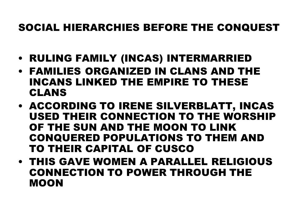 SOCIAL HIERARCHIES BEFORE THE CONQUEST RULING FAMILY (INCAS) INTERMARRIED FAMILIES ORGANIZED IN CLANS AND THE INCANS LINKED THE EMPIRE TO THESE CLANS