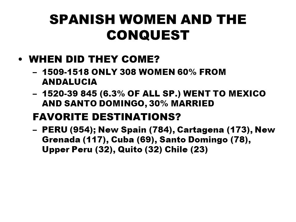 SPANISH WOMEN AND THE CONQUEST WHEN DID THEY COME? –1509-1518 ONLY 308 WOMEN 60% FROM ANDALUCIA –1520-39 845 (6.3% OF ALL SP.) WENT TO MEXICO AND SANT