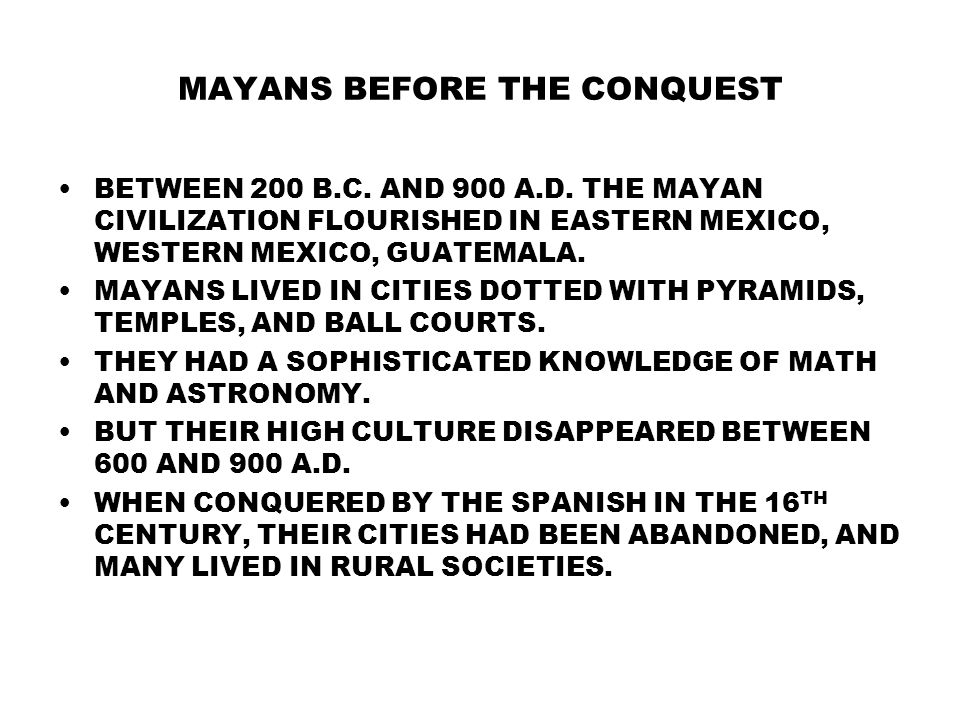MAYANS BEFORE THE CONQUEST BETWEEN 200 B.C. AND 900 A.D. THE MAYAN CIVILIZATION FLOURISHED IN EASTERN MEXICO, WESTERN MEXICO, GUATEMALA. MAYANS LIVED