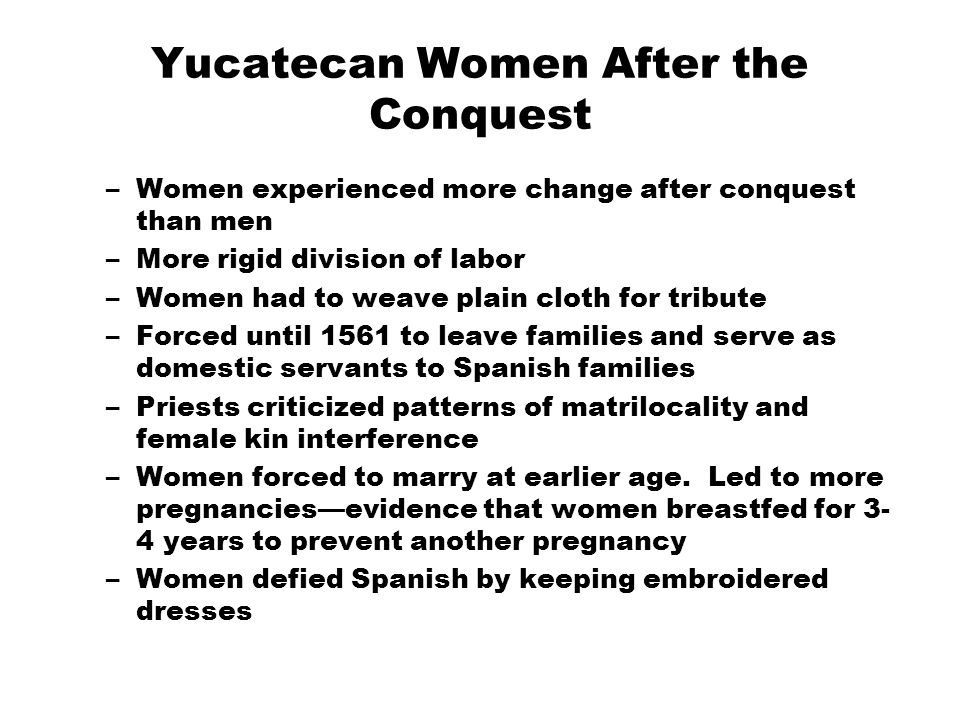 Yucatecan Women After the Conquest –Women experienced more change after conquest than men –More rigid division of labor –Women had to weave plain clot