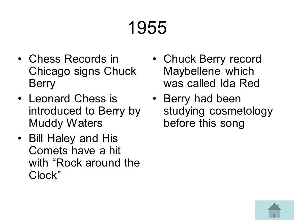 1955 Chess Records in Chicago signs Chuck Berry Leonard Chess is introduced to Berry by Muddy Waters Bill Haley and His Comets have a hit with Rock around the Clock Chuck Berry record Maybellene which was called Ida Red Berry had been studying cosmetology before this song