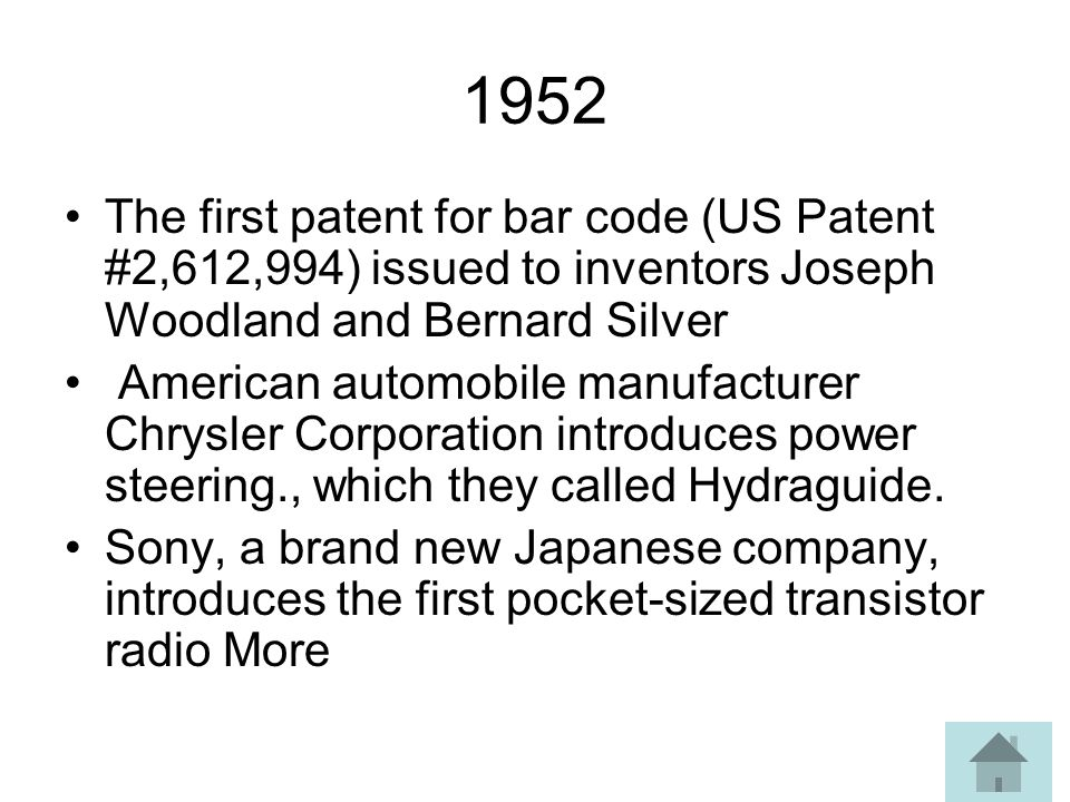 1952 The first patent for bar code (US Patent #2,612,994) issued to inventors Joseph Woodland and Bernard Silver American automobile manufacturer Chrysler Corporation introduces power steering., which they called Hydraguide.