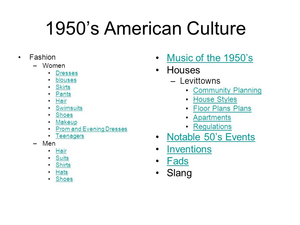 1950s American Culture Fashion –Women Dresses blouses Skirts Pants Hair Swimsuits Shoes Makeup Prom and Evening Dresses Teenagers –Men Hair Suits Shirts Hats Shoes Music of the 1950s Houses –Levittowns Community Planning House Styles Floor Plans Plans Apartments Regulations Notable 50s Events Inventions Fads Slang