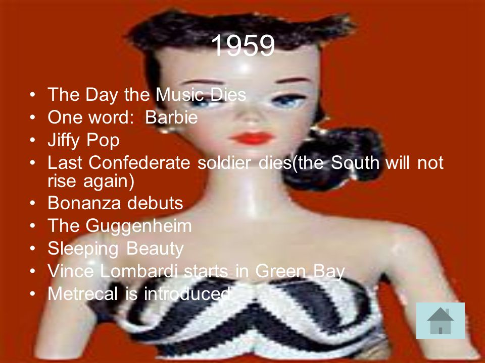 1959 The Day the Music Dies One word: Barbie Jiffy Pop Last Confederate soldier dies(the South will not rise again) Bonanza debuts The Guggenheim Sleeping Beauty Vince Lombardi starts in Green Bay Metrecal is introduced