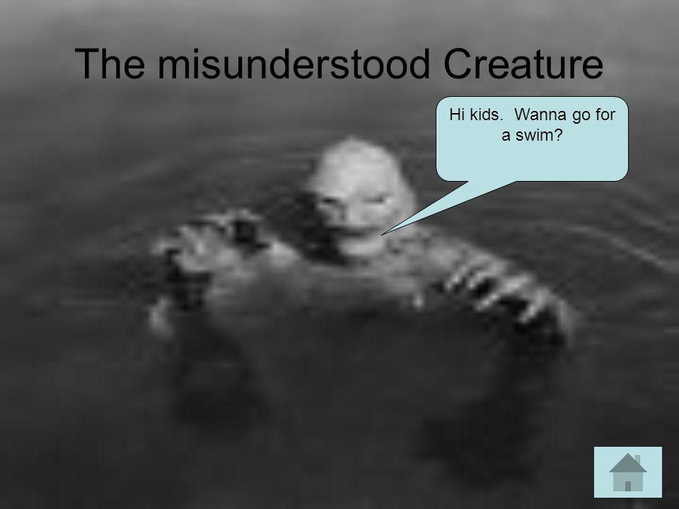 The misunderstood Creature Hi kids. Wanna go for a swim?