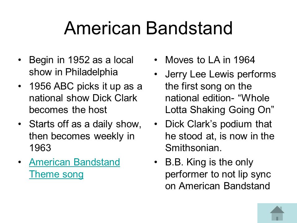 American Bandstand Begin in 1952 as a local show in Philadelphia 1956 ABC picks it up as a national show Dick Clark becomes the host Starts off as a daily show, then becomes weekly in 1963 American Bandstand Theme songAmerican Bandstand Theme song Moves to LA in 1964 Jerry Lee Lewis performs the first song on the national edition- Whole Lotta Shaking Going On Dick Clarks podium that he stood at, is now in the Smithsonian.
