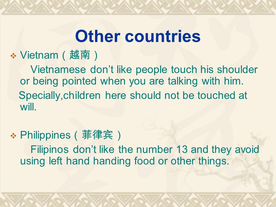 Other countries Vietnam Vietnamese dont like people touch his shoulder or being pointed when you are talking with him. Specially,children here should
