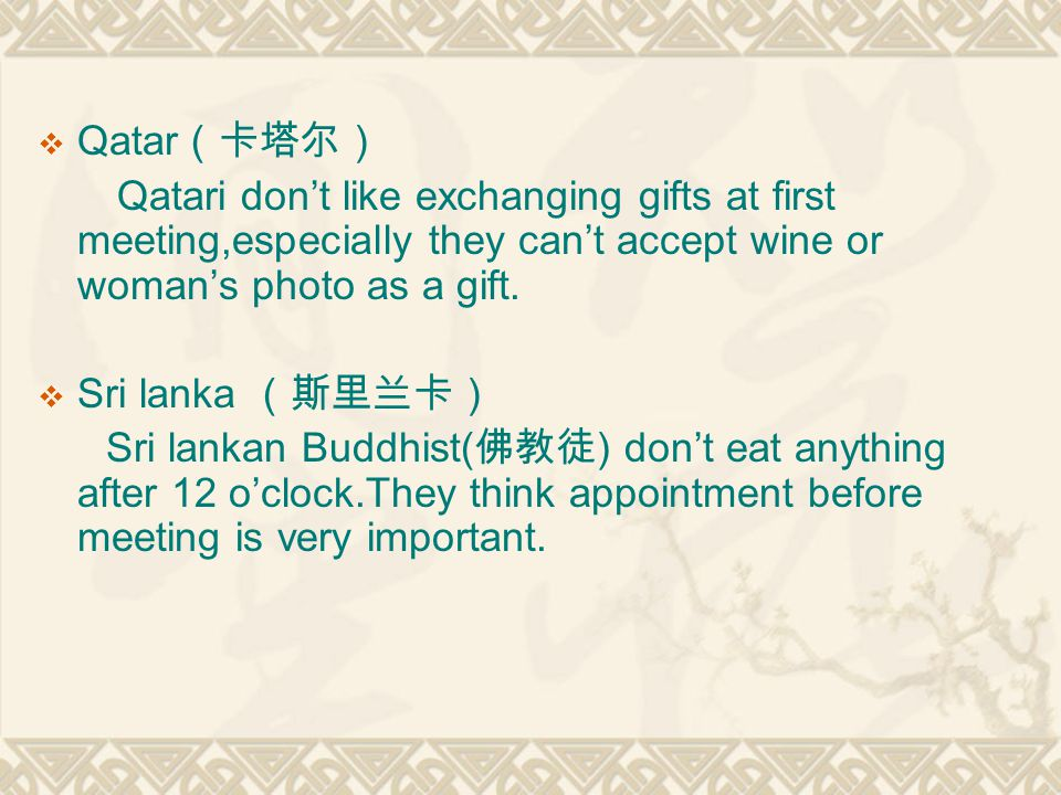 Qatar Qatari dont like exchanging gifts at first meeting,especially they cant accept wine or womans photo as a gift. Sri lanka Sri lankan Buddhist( )