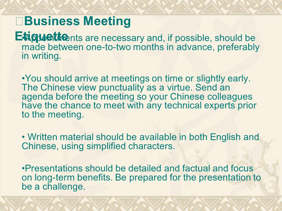 Business Meeting Etiquette Appointments are necessary and, if possible, should be made between one-to-two months in advance, preferably in writing. Yo