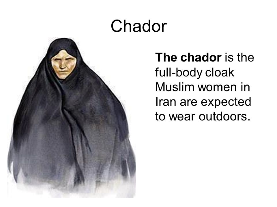 Chador The chador is the full-body cloak Muslim women in Iran are expected to wear outdoors.