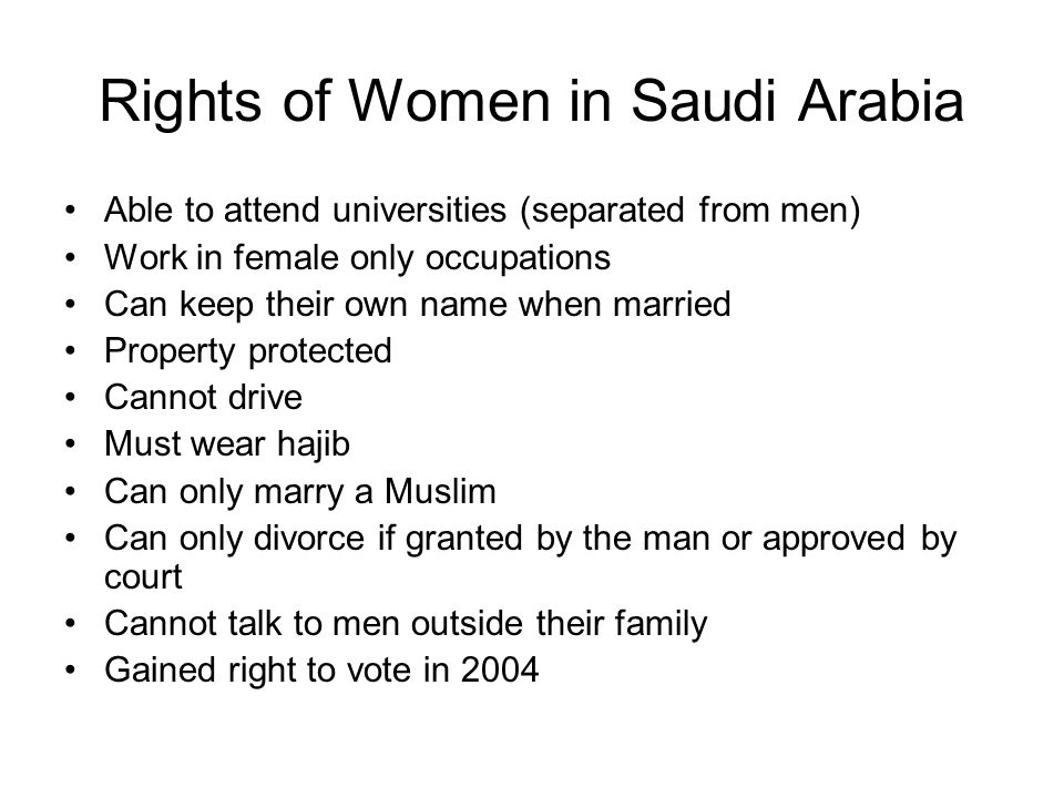 Rights of Women in Saudi Arabia Able to attend universities (separated from men) Work in female only occupations Can keep their own name when married Property protected Cannot drive Must wear hajib Can only marry a Muslim Can only divorce if granted by the man or approved by court Cannot talk to men outside their family Gained right to vote in 2004
