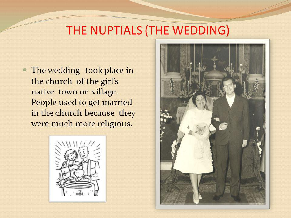 THE NUPTIALS (THE WEDDING) The wedding took place in the church of the girls native town or village. People used to get married in the church because