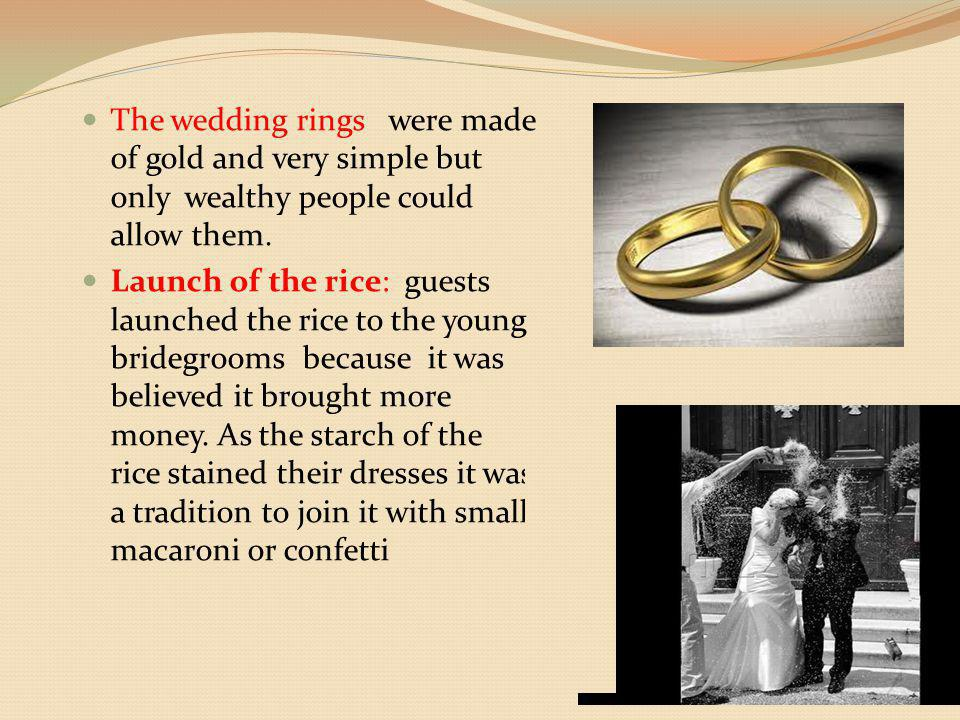 The wedding rings were made of gold and very simple but only wealthy people could allow them. Launch of the rice: guests launched the rice to the youn
