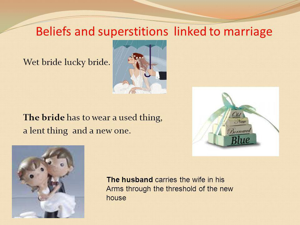 Beliefs and superstitions linked to marriage Wet bride lucky bride. The bride has to wear a used thing, a lent thing and a new one. The husband carrie