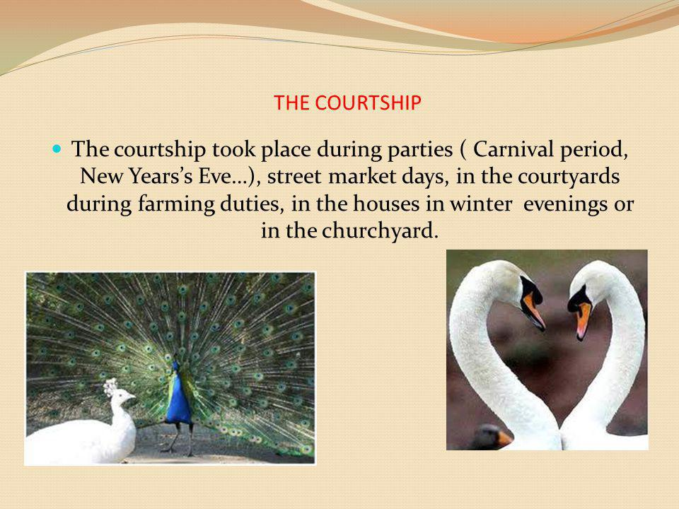 THE COURTSHIP The courtship took place during parties ( Carnival period, New Yearss Eve…), street market days, in the courtyards during farming duties, in the houses in winter evenings or in the churchyard.