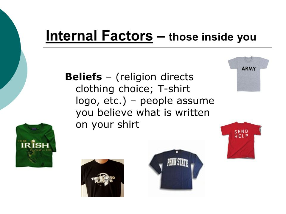 Internal Factors – those inside you Beliefs – (religion directs clothing choice; T-shirt logo, etc.) – people assume you believe what is written on your shirt