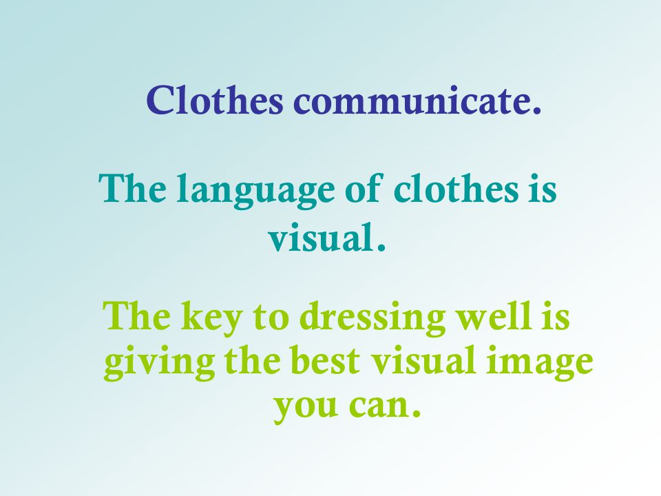 The key to dressing well is giving the best visual image you can. The language of clothes is visual. Clothes communicate.