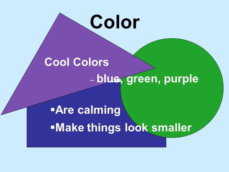 Color Cool Colors – blue, green, purple Make things look smaller Are calming