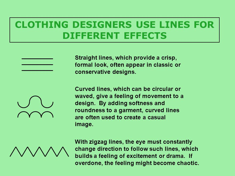 CLOTHING DESIGNERS USE LINES FOR DIFFERENT EFFECTS Straight lines, which provide a crisp, formal look, often appear in classic or conservative designs