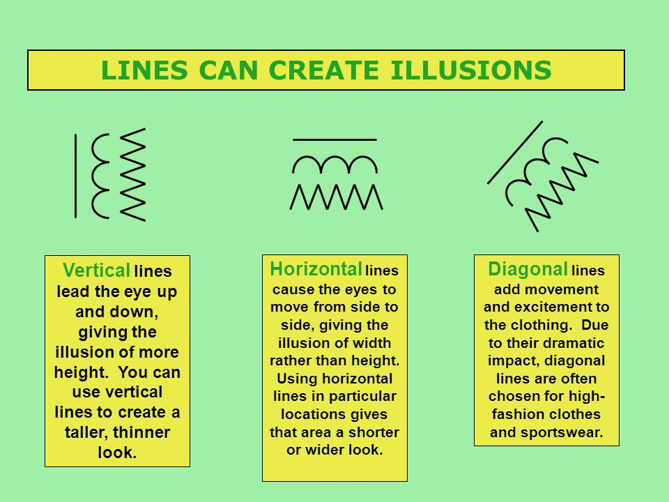 LINES CAN CREATE ILLUSIONS Vertical lines lead the eye up and down, giving the illusion of more height. You can use vertical lines to create a taller,
