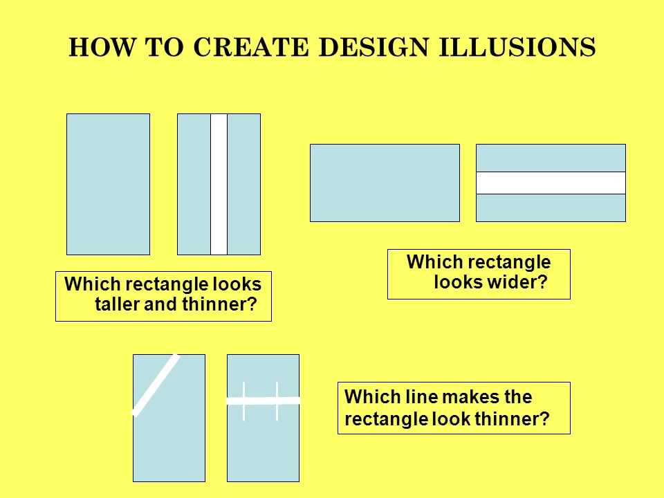 HOW TO CREATE DESIGN ILLUSIONS Which rectangle looks taller and thinner? Which rectangle looks wider? Which line makes the rectangle look thinner?