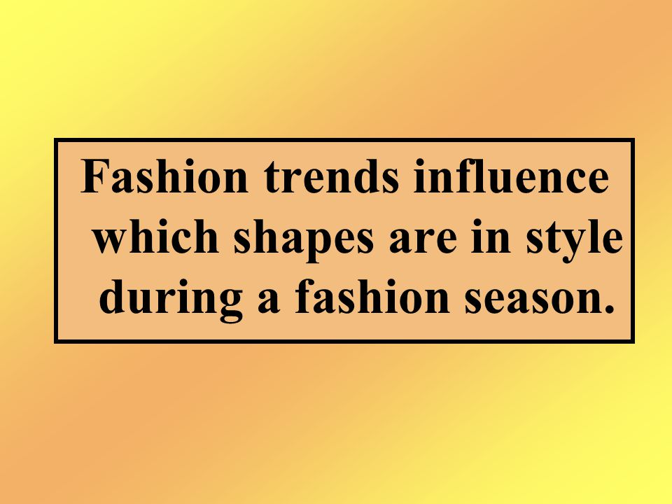 Fashion trends influence which shapes are in style during a fashion season.