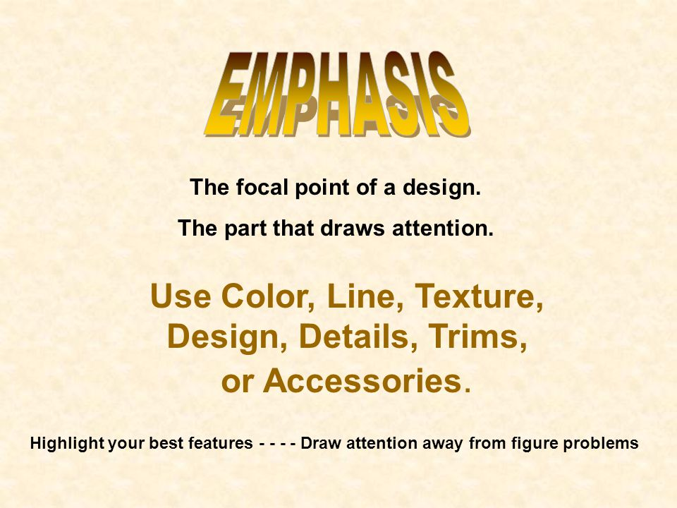 The focal point of a design. The part that draws attention. Highlight your best features - - - - Draw attention away from figure problems Use Color, L