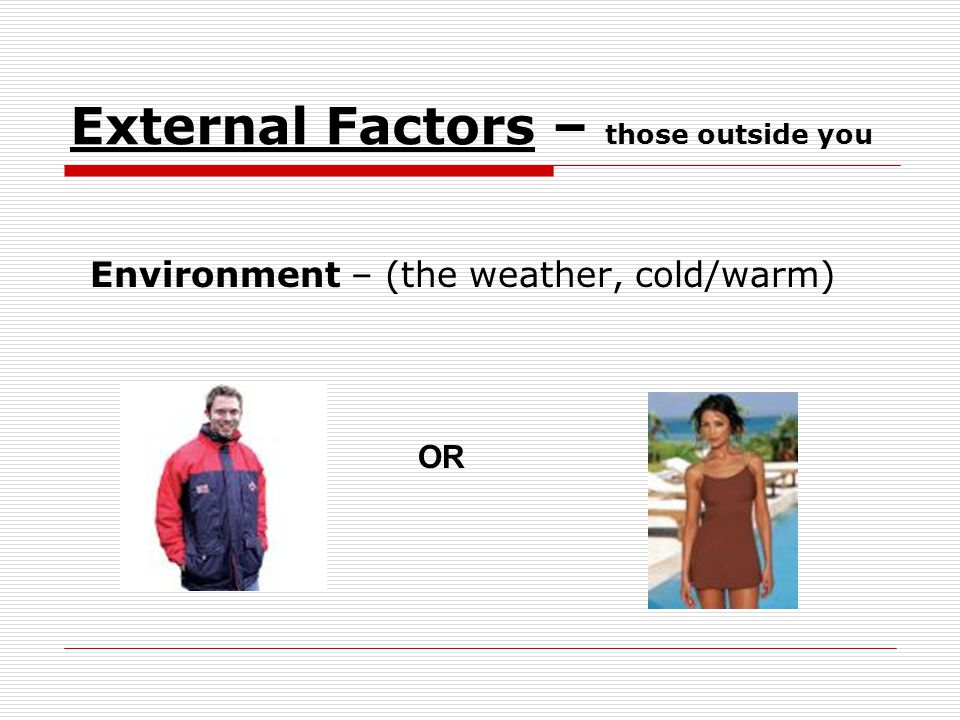 External Factors – those outside you Environment – (the weather, cold/warm) OR