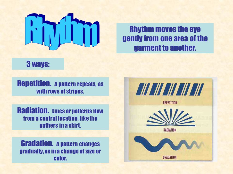 Rhythm moves the eye gently from one area of the garment to another. 3 ways: Repetition. A pattern repeats, as with rows of stripes. Radiation. Lines