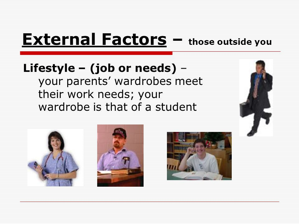 External Factors – those outside you Lifestyle – (job or needs) – your parents wardrobes meet their work needs; your wardrobe is that of a student