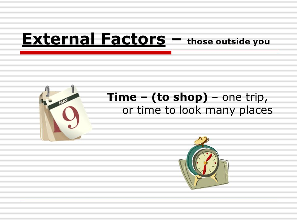 External Factors – those outside you Time – (to shop) – one trip, or time to look many places