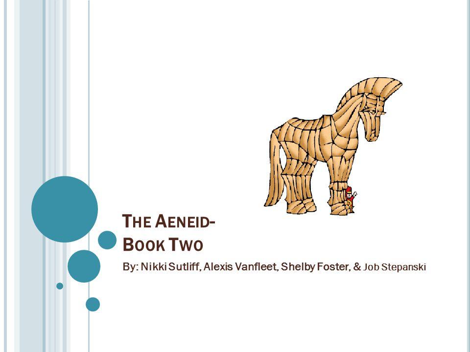 T HE A ENEID - B OOK T WO By: Nikki Sutliff, Alexis Vanfleet, Shelby Foster, & Job Stepanski