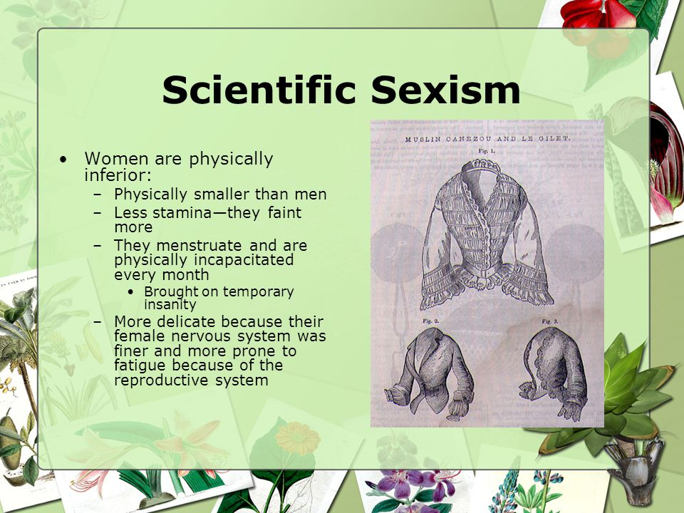 Scientific Sexism Women are physically inferior: –Physically smaller than men –Less staminathey faint more –They menstruate and are physically incapac