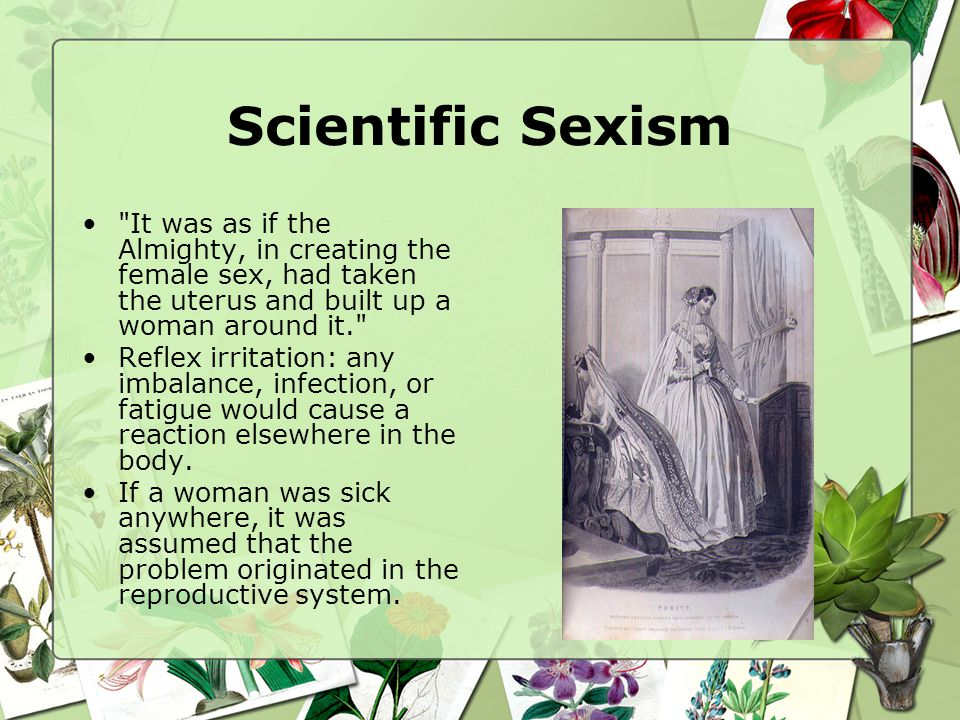 Scientific Sexism It was as if the Almighty, in creating the female sex, had taken the uterus and built up a woman around it. Reflex irritation: any imbalance, infection, or fatigue would cause a reaction elsewhere in the body.