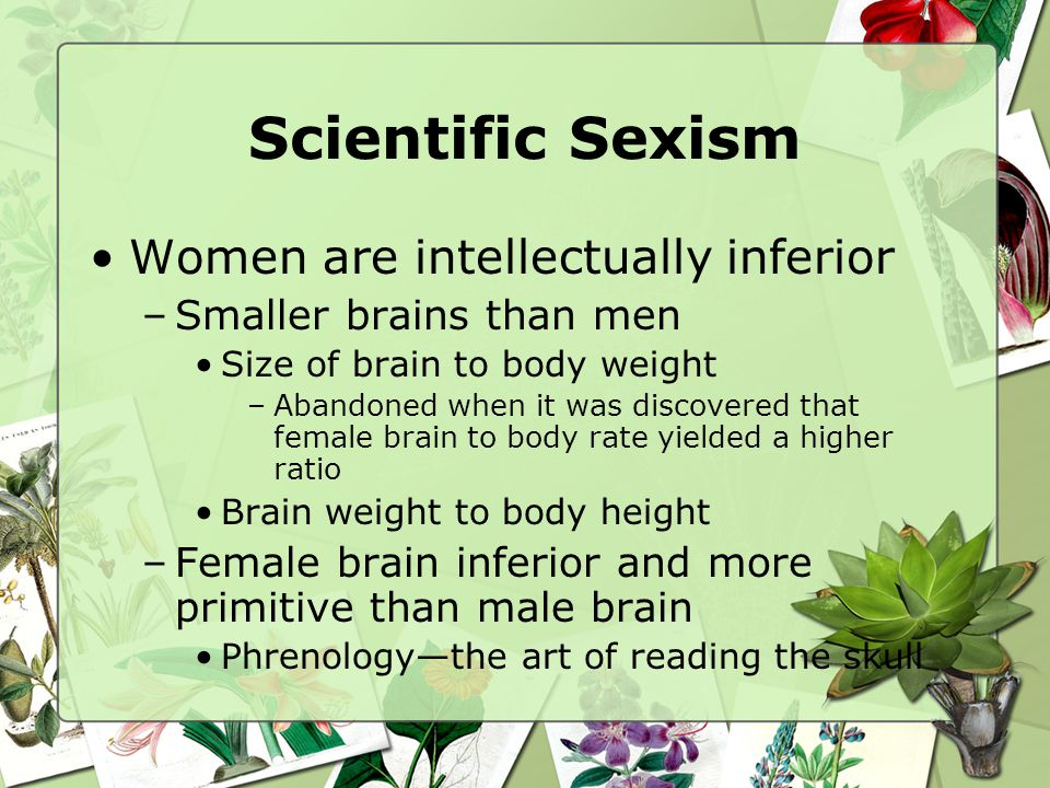 Scientific Sexism Women are intellectually inferior –Smaller brains than men Size of brain to body weight –Abandoned when it was discovered that female brain to body rate yielded a higher ratio Brain weight to body height –Female brain inferior and more primitive than male brain Phrenologythe art of reading the skull