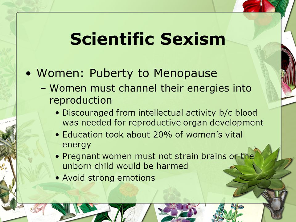 Scientific Sexism Women: Puberty to Menopause –Women must channel their energies into reproduction Discouraged from intellectual activity b/c blood wa