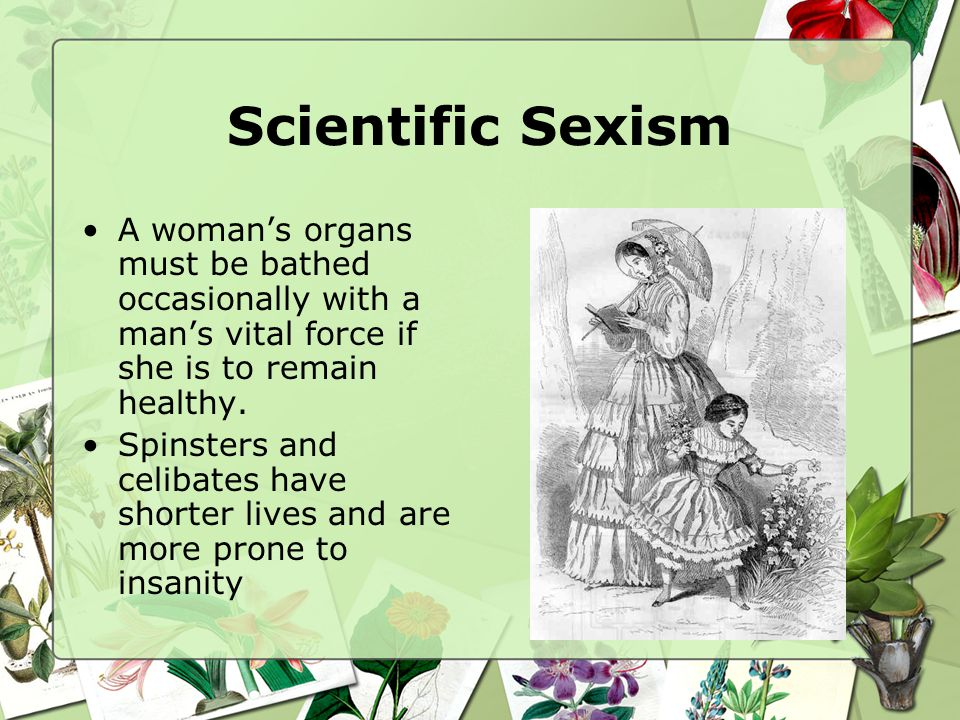 Scientific Sexism A womans organs must be bathed occasionally with a mans vital force if she is to remain healthy. Spinsters and celibates have shorte