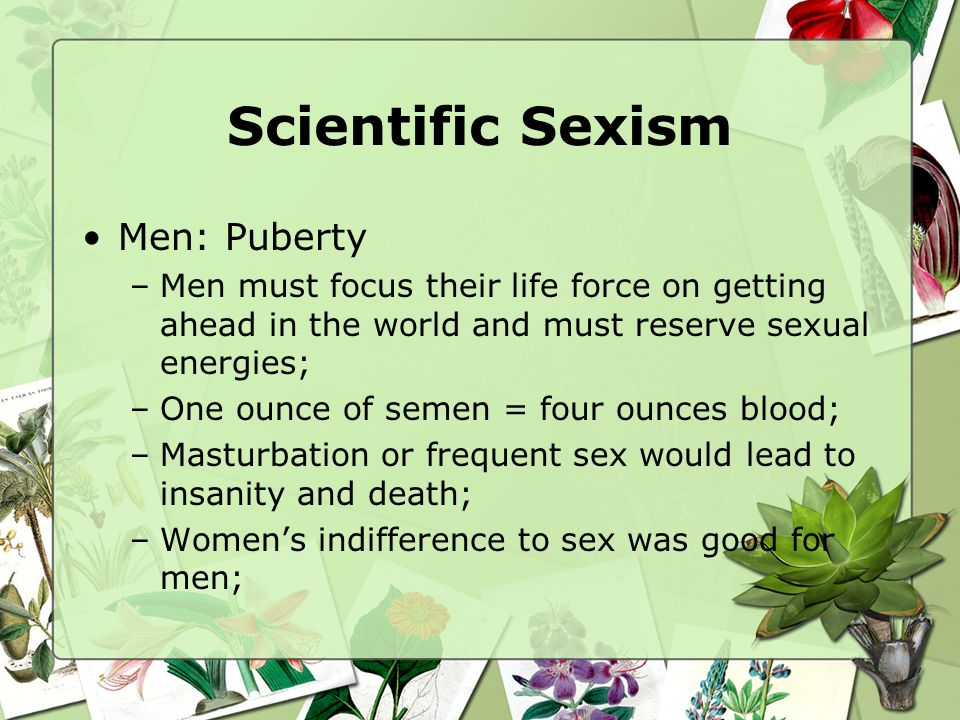 Scientific Sexism Men: Puberty –Men must focus their life force on getting ahead in the world and must reserve sexual energies; –One ounce of semen =