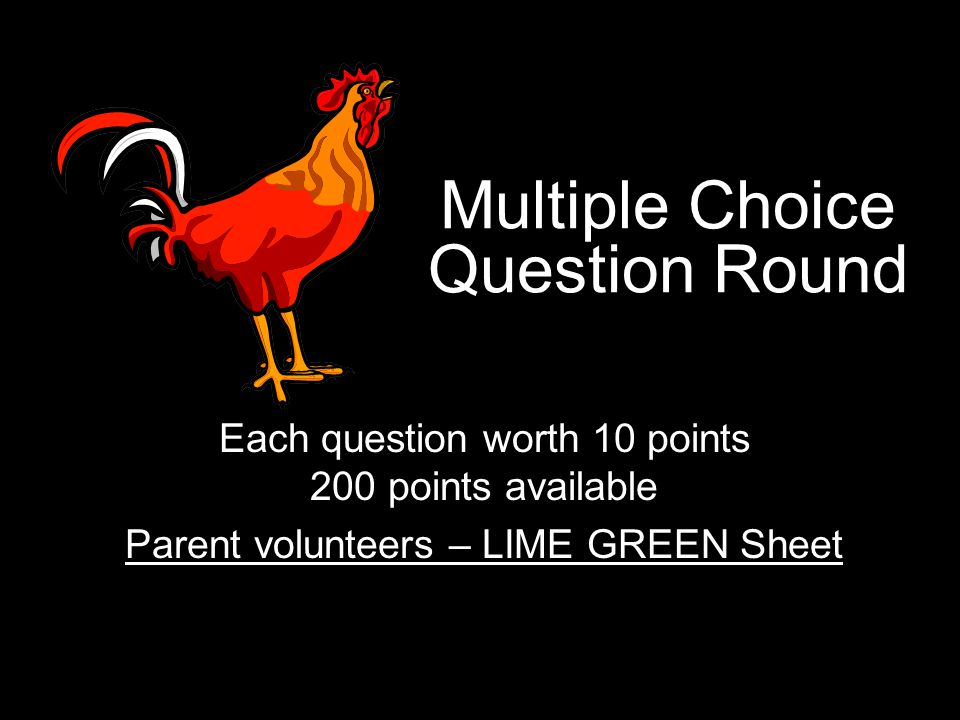 Multiple Choice Question Round Each question worth 10 points 200 points available Parent volunteers – LIME GREEN Sheet