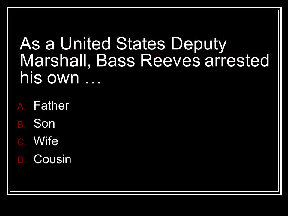 As a United States Deputy Marshall, Bass Reeves arrested his own … A.