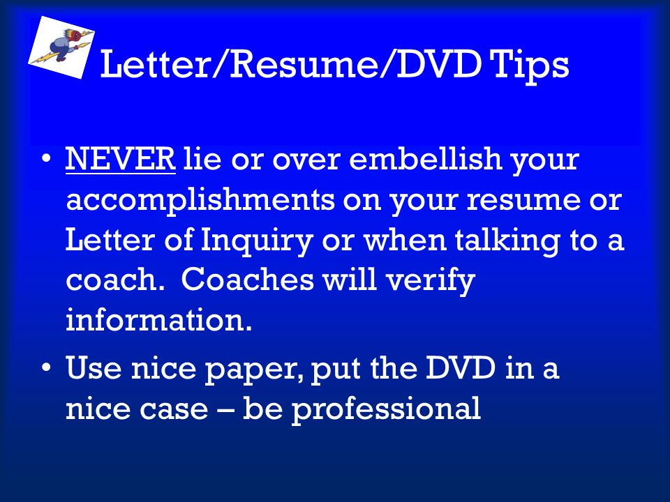 Letter/Resume/DVD Tips NEVER lie or over embellish your accomplishments on your resume or Letter of Inquiry or when talking to a coach. Coaches will v