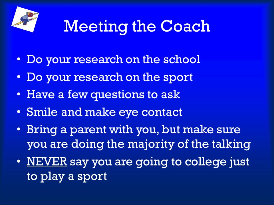 Meeting the Coach Do your research on the school Do your research on the sport Have a few questions to ask Smile and make eye contact Bring a parent w