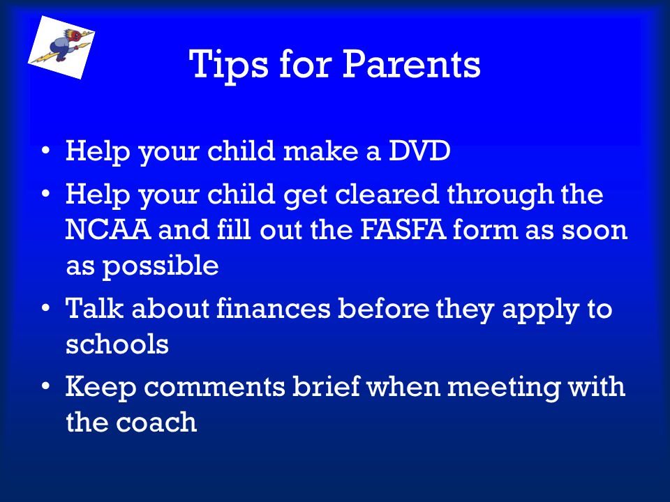 Tips for Parents Help your child make a DVD Help your child get cleared through the NCAA and fill out the FASFA form as soon as possible Talk about fi