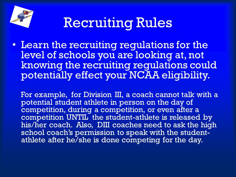 Recruiting Rules Learn the recruiting regulations for the level of schools you are looking at, not knowing the recruiting regulations could potentiall