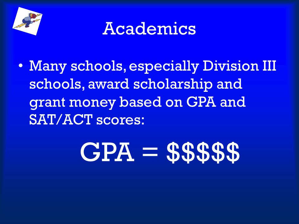 Academics Many schools, especially Division III schools, award scholarship and grant money based on GPA and SAT/ACT scores: GPA = $$$$$