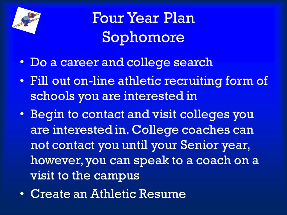 Four Year Plan Sophomore Do a career and college search Fill out on-line athletic recruiting form of schools you are interested in Begin to contact an