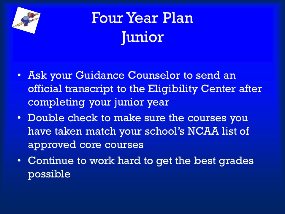 Four Year Plan Junior Ask your Guidance Counselor to send an official transcript to the Eligibility Center after completing your junior year Double ch